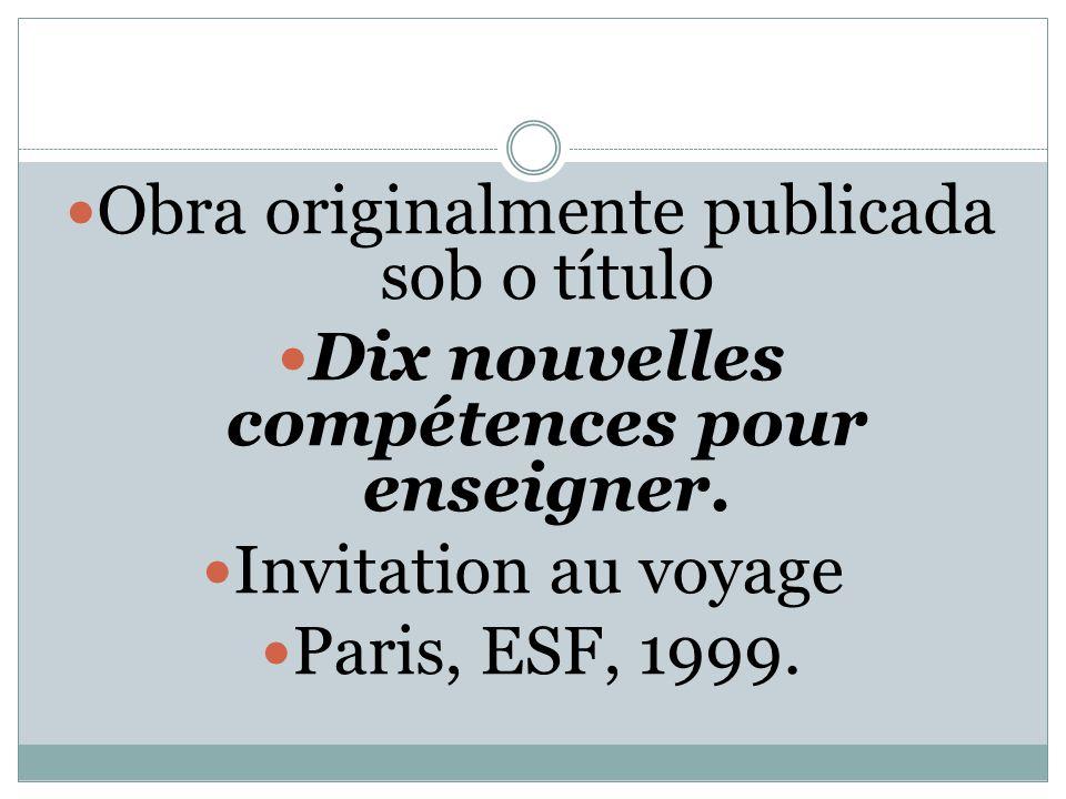 Obra originalmente publicada sob o título Dix nouvelles compétences pour enseigner. Invitation au voyage Paris, ESF, 1999.