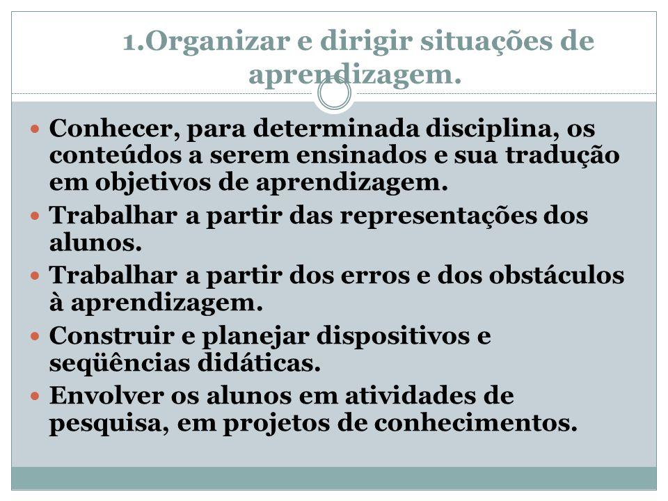 1.Organizar e dirigir situações de aprendizagem. Conhecer, para determinada disciplina, os conteúdos a serem ensinados e sua tradução em objetivos de