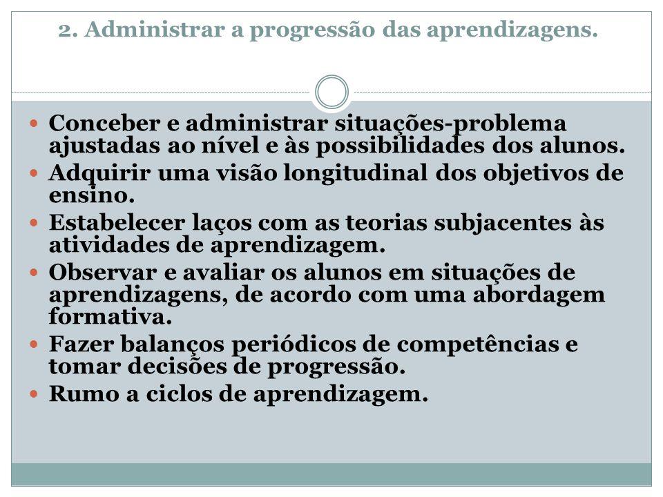 2. Administrar a progressão das aprendizagens. Conceber e administrar situações-problema ajustadas ao nível e às possibilidades dos alunos. Adquirir u