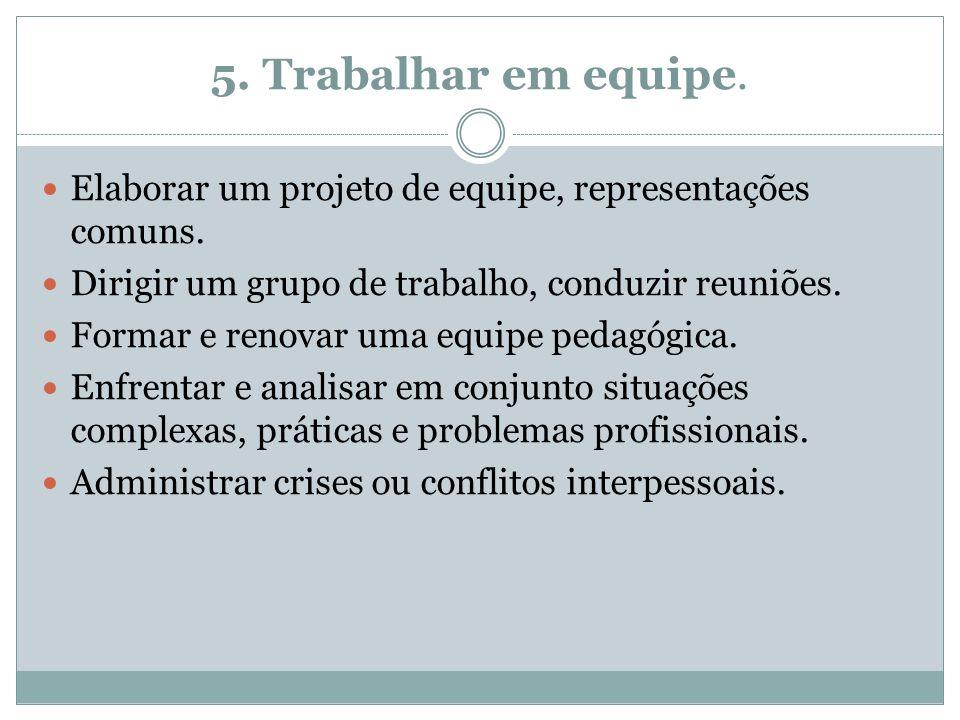 5. Trabalhar em equipe. Elaborar um projeto de equipe, representações comuns. Dirigir um grupo de trabalho, conduzir reuniões. Formar e renovar uma eq