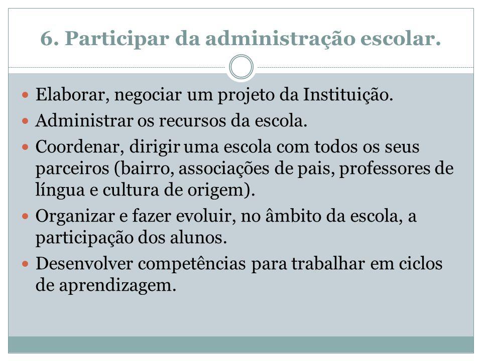 6. Participar da administração escolar. Elaborar, negociar um projeto da Instituição. Administrar os recursos da escola. Coordenar, dirigir uma escola