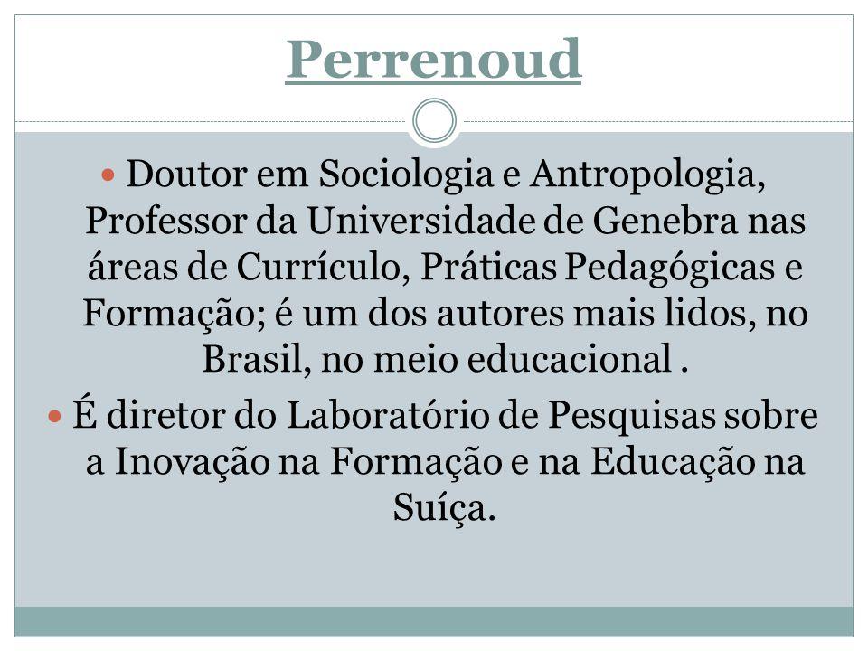 Perrenoud Doutor em Sociologia e Antropologia, Professor da Universidade de Genebra nas áreas de Currículo, Práticas Pedagógicas e Formação; é um dos