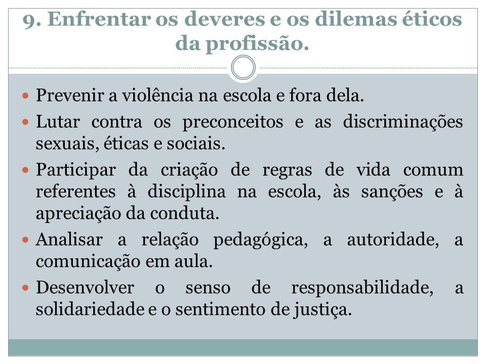 9. Enfrentar os deveres e os dilemas éticos da profissão. Prevenir a violência na escola e fora dela. Lutar contra os preconceitos e as discriminações