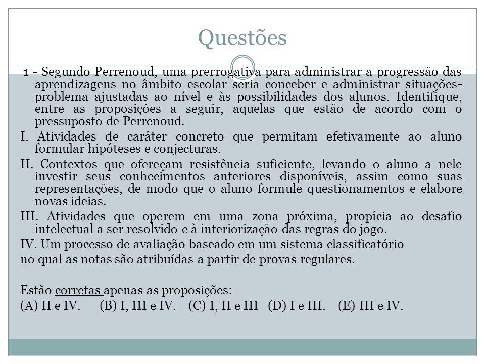 Questões 1 - Segundo Perrenoud, uma prerrogativa para administrar a progressão das aprendizagens no âmbito escolar seria conceber e administrar situaç