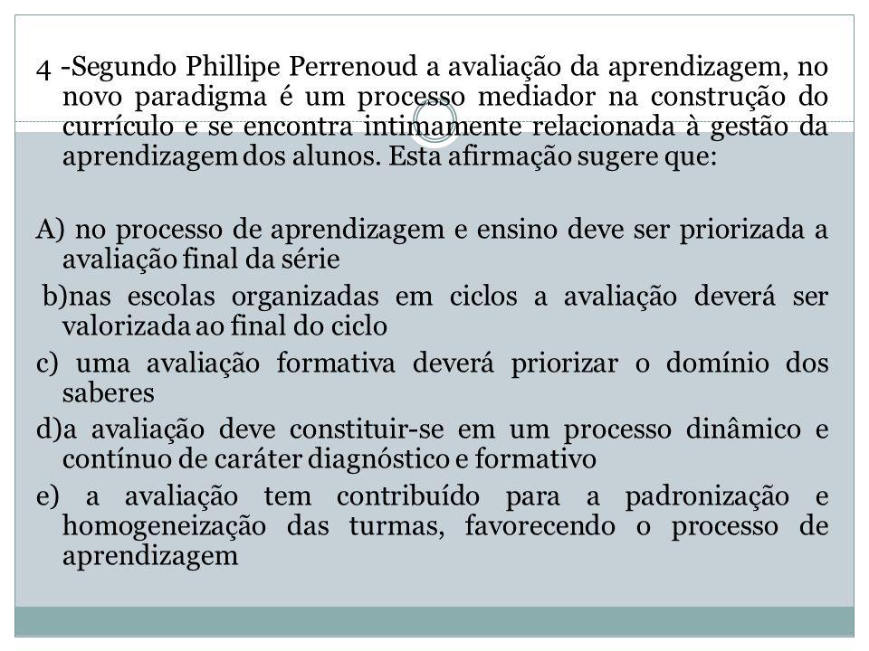4 -Segundo Phillipe Perrenoud a avaliação da aprendizagem, no novo paradigma é um processo mediador na construção do currículo e se encontra intimamen
