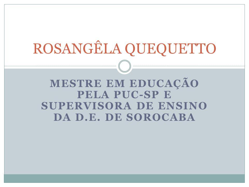 MESTRE EM EDUCAÇÃO PELA PUC-SP E SUPERVISORA DE ENSINO DA D.E. DE SOROCABA ROSANGÊLA QUEQUETTO