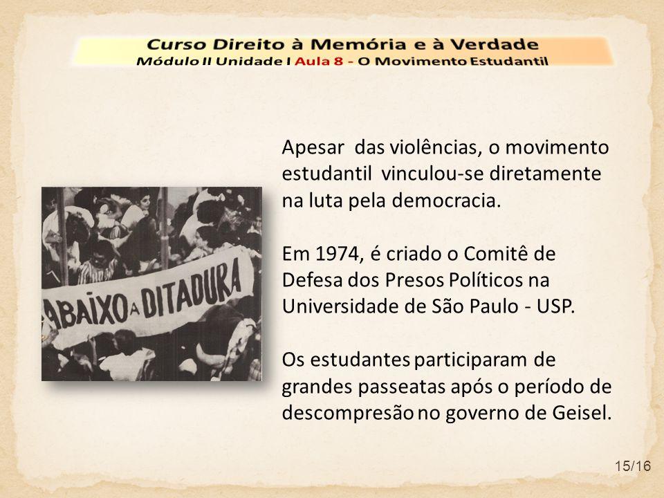 15/16 Apesar das violências, o movimento estudantil vinculou-se diretamente na luta pela democracia. Em 1974, é criado o Comitê de Defesa dos Presos P