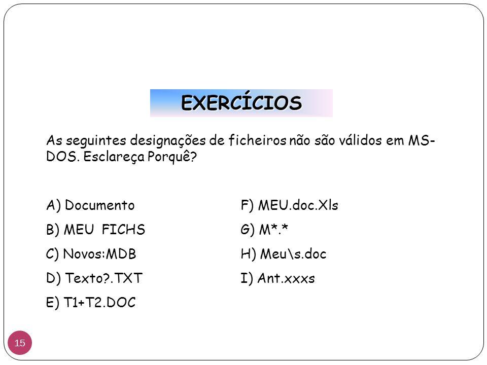 EXERCÍCIOS As seguintes designações de ficheiros não são válidos em MS- DOS. Esclareça Porquê? A) DocumentoF) MEU.doc.Xls B) MEU FICHSG) M*.* C) Novos