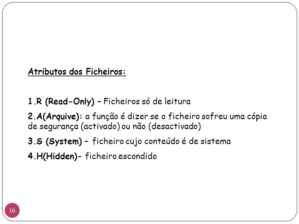 Atributos dos Ficheiros: 1.R (Read-Only) – Ficheiros só de leitura 2.A(Arquive): a função é dizer se o ficheiro sofreu uma cópia de segurança (activado) ou não (desactivado) 3.S (System) – ficheiro cujo conteúdo é de sistema 4.H(Hidden)- ficheiro escondido 16