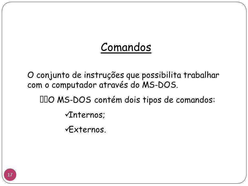 Comandos O conjunto de instruções que possibilita trabalhar com o computador através do MS-DOS. O MS-DOS contém dois tipos de comandos: Internos; Exte