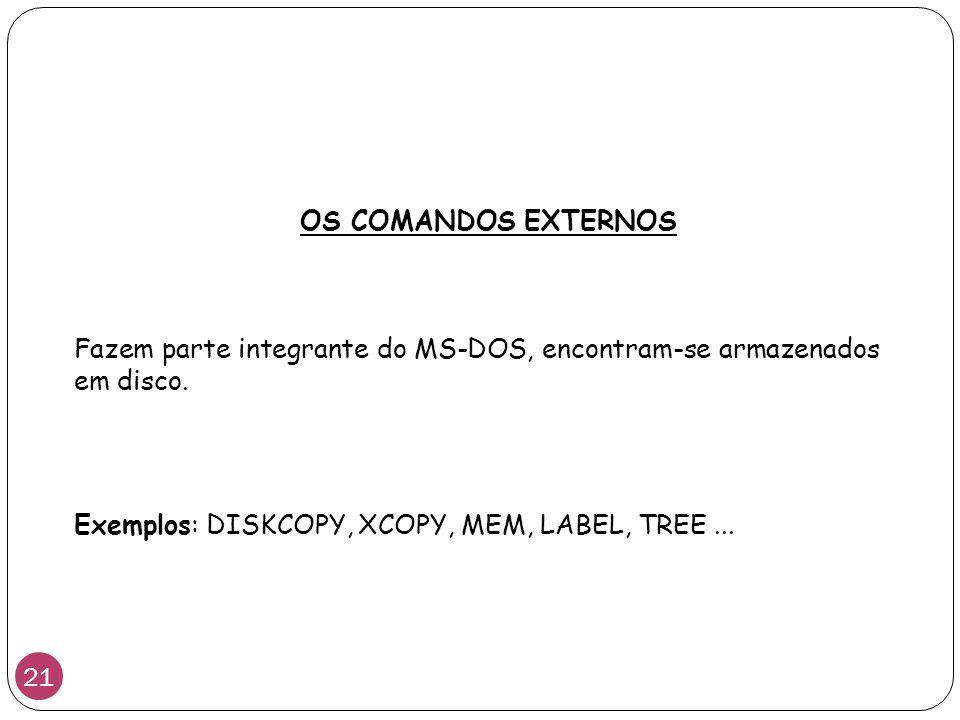 Fazem parte integrante do MS-DOS, encontram-se armazenados em disco. OS COMANDOS EXTERNOS Exemplos Exemplos: DISKCOPY, XCOPY, MEM, LABEL, TREE... 21