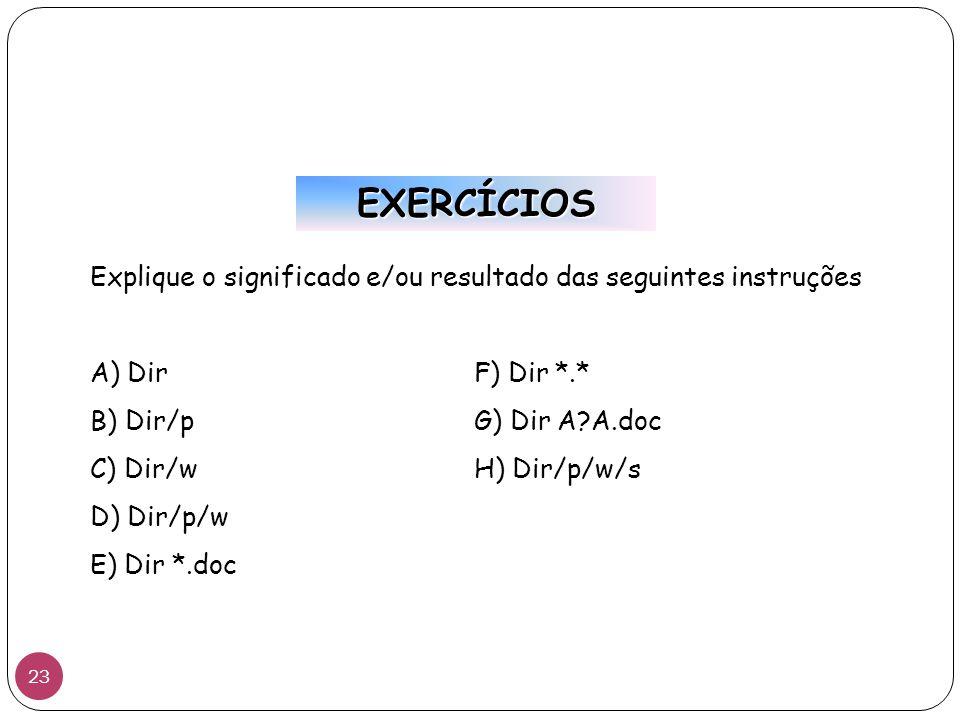 EXERCÍCIOS Explique o significado e/ou resultado das seguintes instruções A) DirF) Dir *.* B) Dir/pG) Dir A?A.doc C) Dir/wH) Dir/p/w/s D) Dir/p/w E) Dir *.doc 23