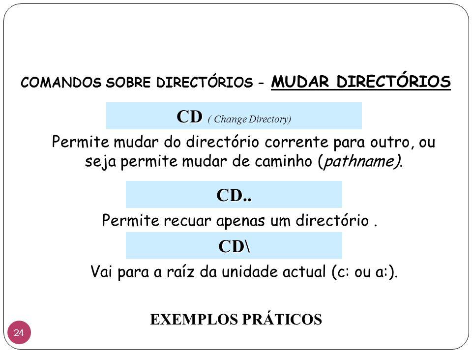 CD CD ( Change Directory) COMANDOS SOBRE DIRECTÓRIOS - MUDAR DIRECTÓRIOS Permite mudar do directório corrente para outro, ou seja permite mudar de cam