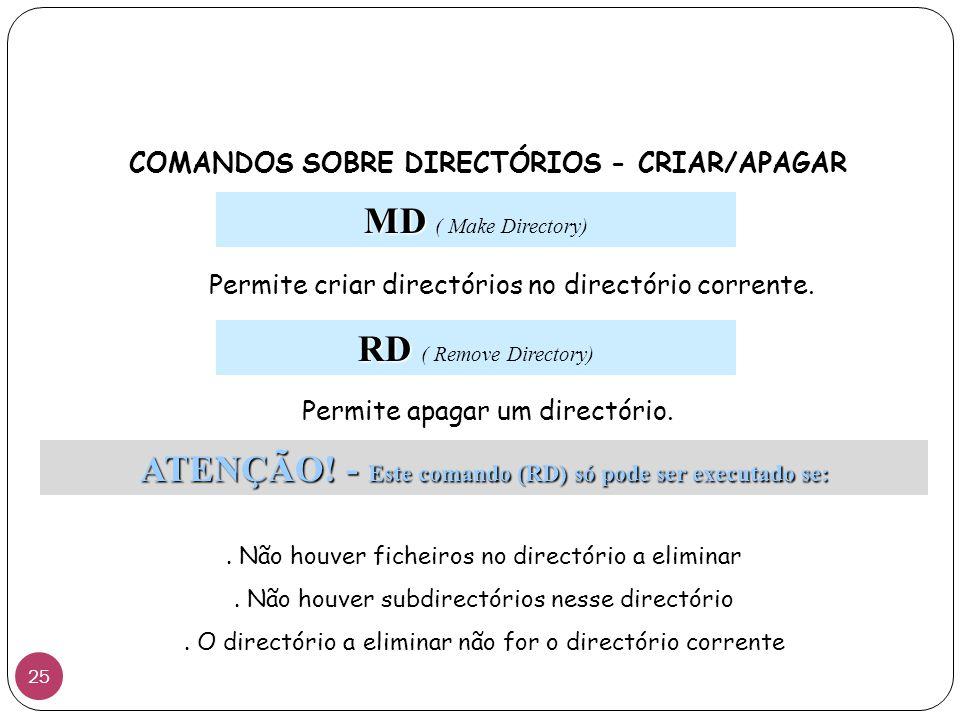 COMANDOS SOBRE DIRECTÓRIOS - CRIAR/APAGAR MD MD ( Make Directory) Permite criar directórios no directório corrente. ATENÇÃO! - Este comando (RD) só po