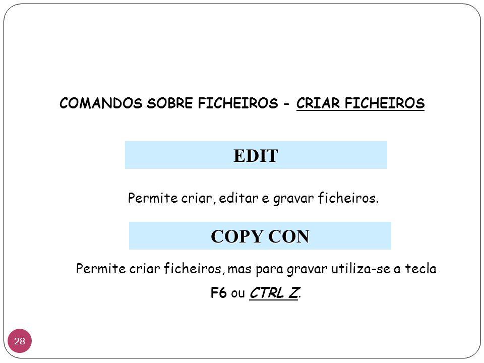 COMANDOS SOBRE FICHEIROS - CRIAR FICHEIROS EDIT Permite criar, editar e gravar ficheiros. COPY CON Permite criar ficheiros, mas para gravar utiliza-se