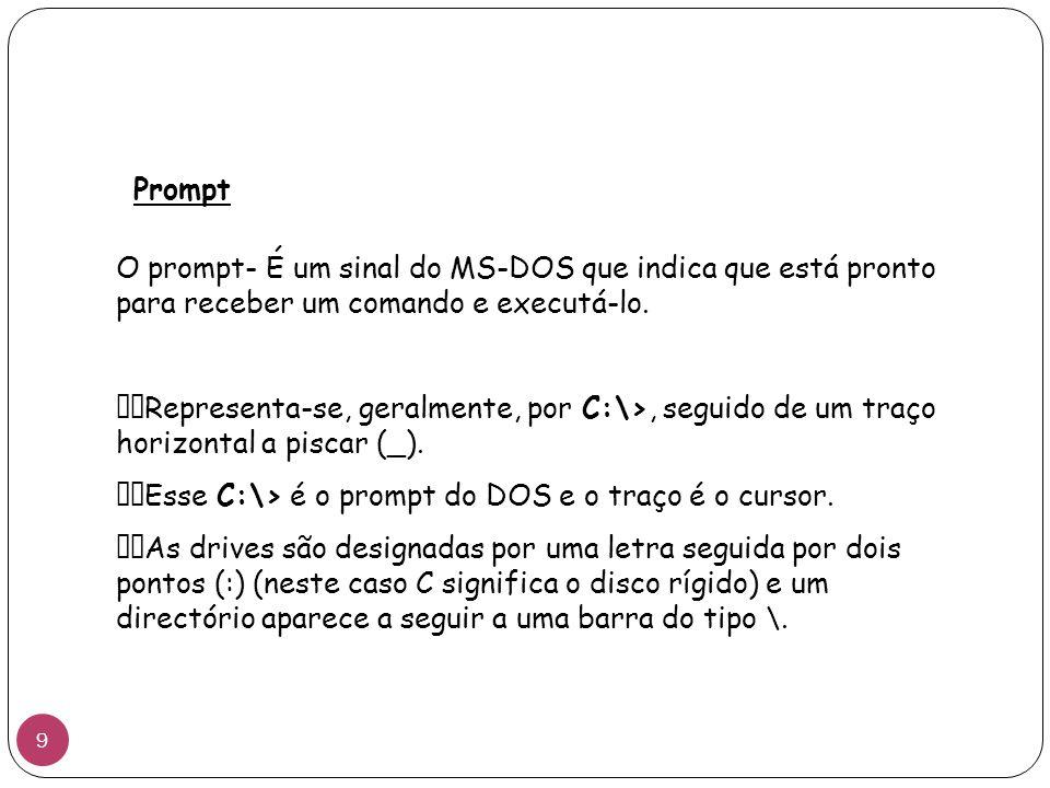 Prompt O prompt- É um sinal do MS-DOS que indica que está pronto para receber um comando e executá-lo. Representa-se, geralmente, por C:\>, seguido de