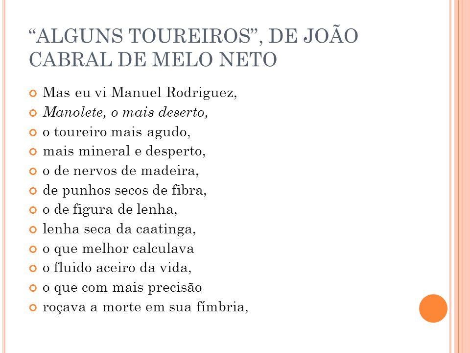 ALGUNS TOUREIROS, DE JOÃO CABRAL DE MELO NETO Mas eu vi Manuel Rodriguez, Manolete, o mais deserto, o toureiro mais agudo, mais mineral e desperto, o