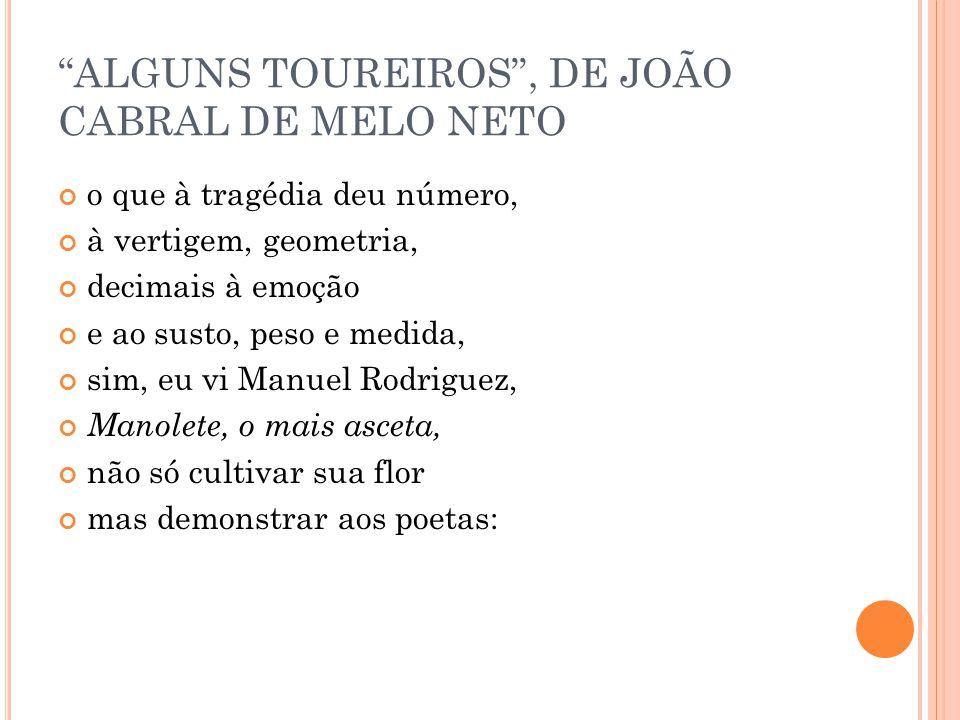 ALGUNS TOUREIROS, DE JOÃO CABRAL DE MELO NETO o que à tragédia deu número, à vertigem, geometria, decimais à emoção e ao susto, peso e medida, sim, eu