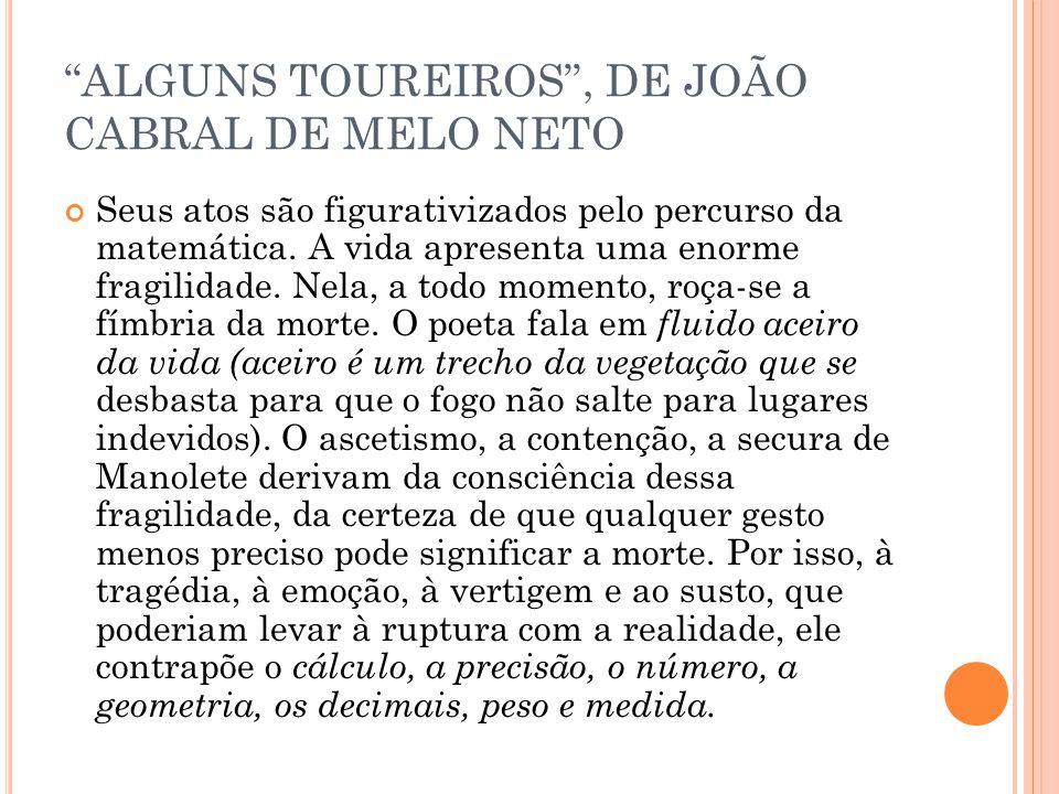 ALGUNS TOUREIROS, DE JOÃO CABRAL DE MELO NETO Seus atos são figurativizados pelo percurso da matemática. A vida apresenta uma enorme fragilidade. Nela