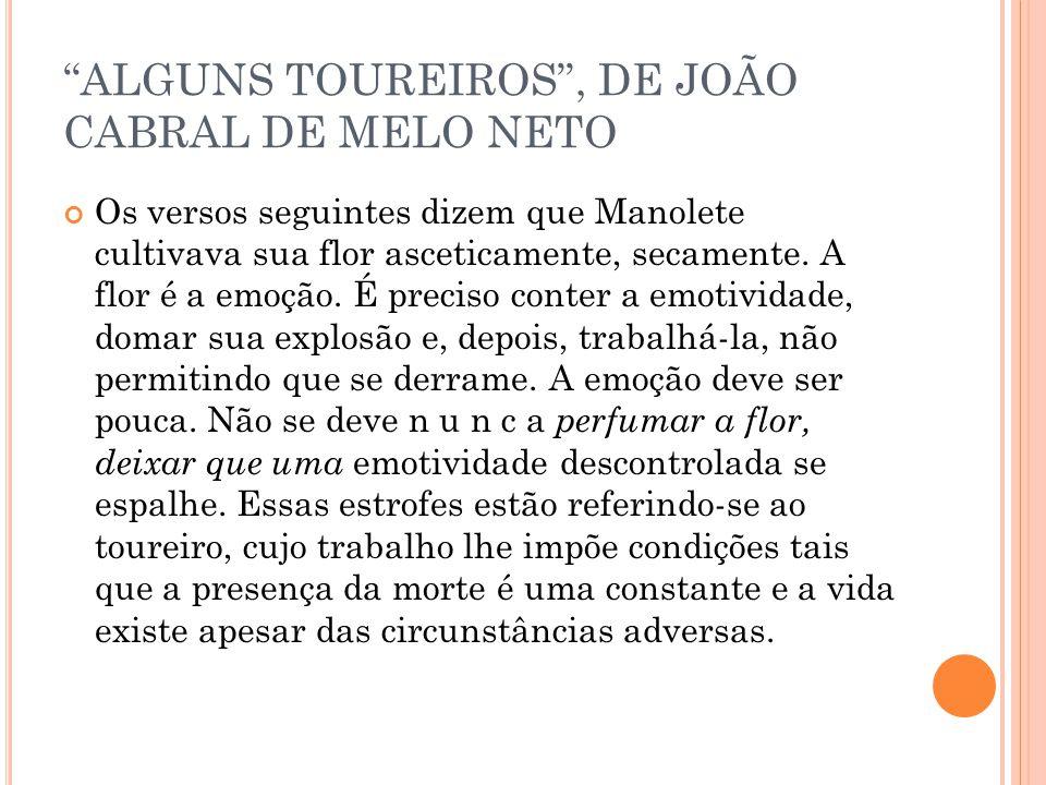 ALGUNS TOUREIROS, DE JOÃO CABRAL DE MELO NETO Os versos seguintes dizem que Manolete cultivava sua flor asceticamente, secamente. A flor é a emoção. É