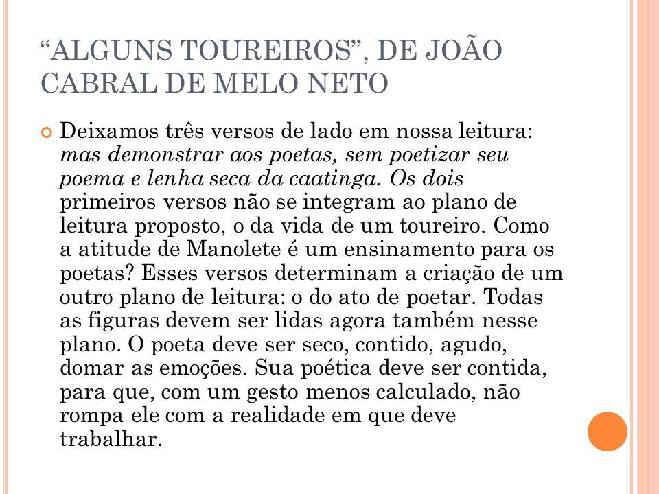 ALGUNS TOUREIROS, DE JOÃO CABRAL DE MELO NETO Deixamos três versos de lado em nossa leitura: mas demonstrar aos poetas, sem poetizar seu poema e lenha