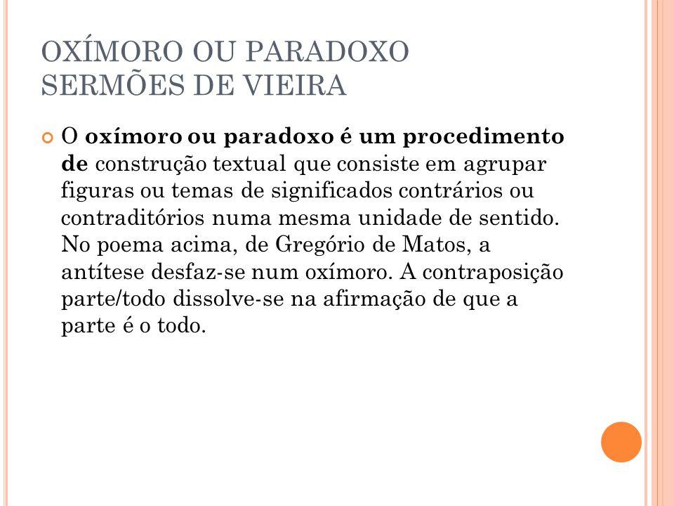 OXÍMORO OU PARADOXO SERMÕES DE VIEIRA O oxímoro ou paradoxo é um procedimento de construção textual que consiste em agrupar figuras ou temas de signif