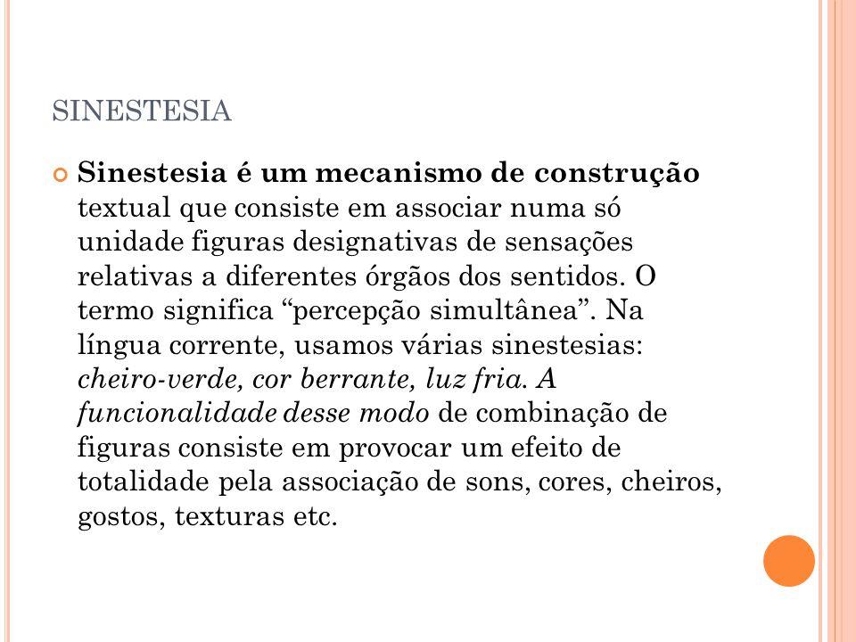 SINESTESIA Sinestesia é um mecanismo de construção textual que consiste em associar numa só unidade figuras designativas de sensações relativas a dife