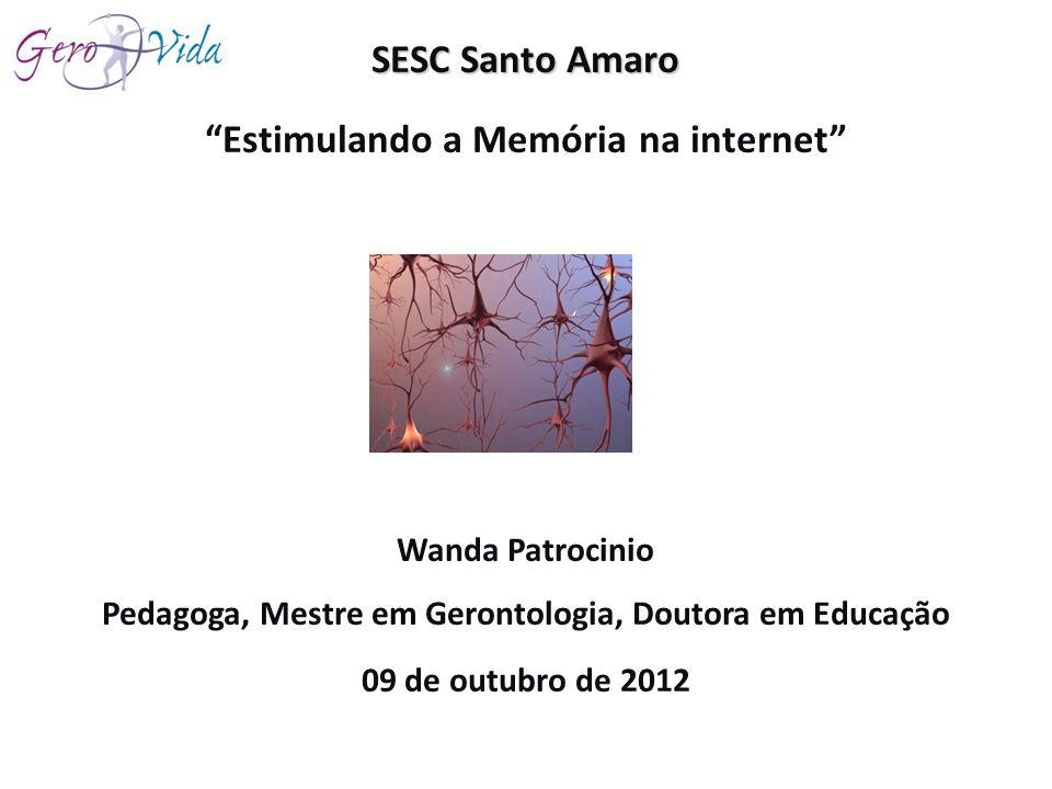 SESC Santo Amaro Estimulando a Memória na internet Wanda Patrocinio Pedagoga, Mestre em Gerontologia, Doutora em Educação 09 de outubro de 2012