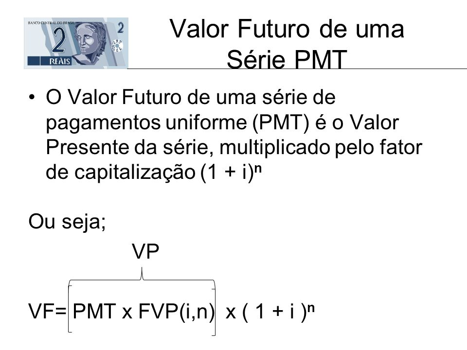 Valor Futuro de uma Série PMT O Valor Futuro de uma série de pagamentos uniforme (PMT) é o Valor Presente da série, multiplicado pelo fator de capital