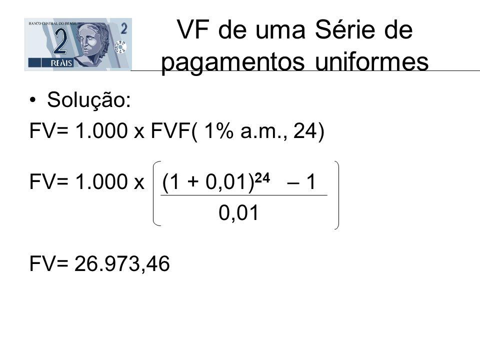 VF de uma Série de pagamentos uniformes Solução: FV= 1.000 x FVF( 1% a.m., 24) FV= 1.000 x (1 + 0,01) 24 – 1 0,01 FV= 26.973,46