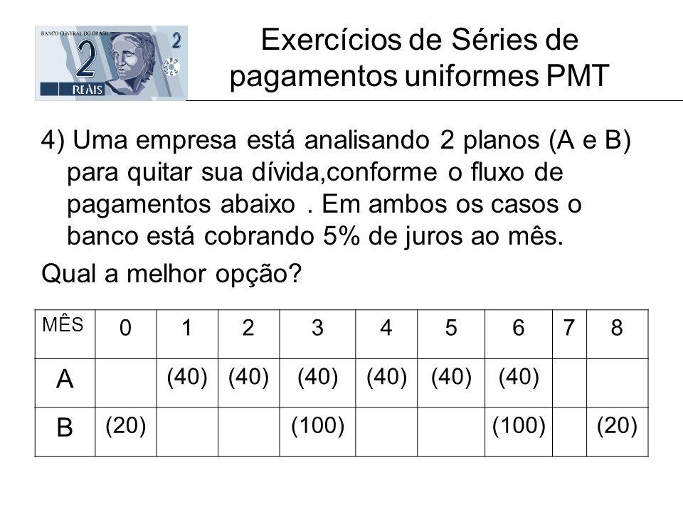 Exercícios de Séries de pagamentos uniformes PMT 4) Uma empresa está analisando 2 planos (A e B) para quitar sua dívida,conforme o fluxo de pagamentos