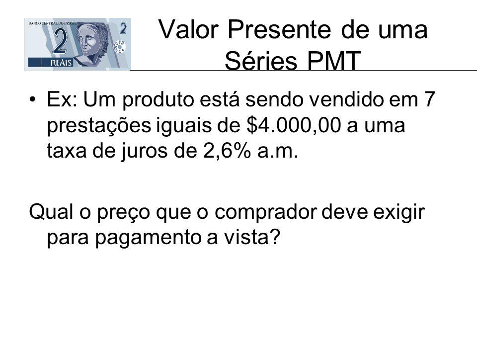 Valor Presente de uma Séries PMT Ex: Um produto está sendo vendido em 7 prestações iguais de $4.000,00 a uma taxa de juros de 2,6% a.m. Qual o preço q