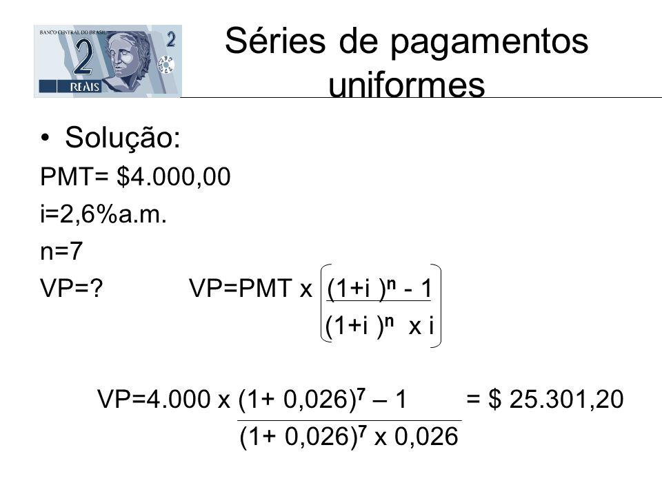 Séries de pagamentos uniformes Solução: PMT= $4.000,00 i=2,6%a.m. n=7 VP=? VP=PMT x (1+i ) n - 1 (1+i ) n x i VP=4.000 x (1+ 0,026) 7 – 1 = $ 25.301,2