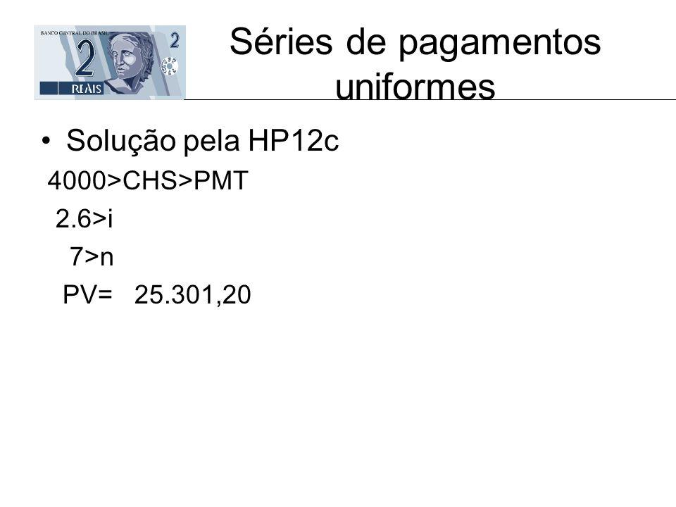 Séries de pagamentos uniformes Solução pela HP12c 4000>CHS>PMT 2.6>i 7>n PV= 25.301,20