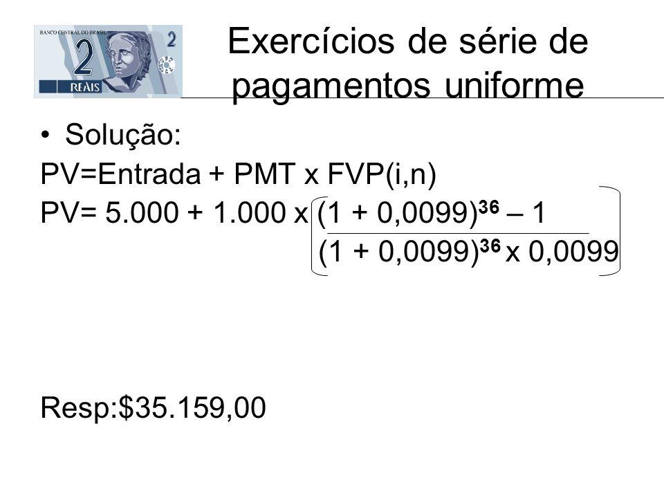 Exercícios de série de pagamentos uniforme Solução: PV=Entrada + PMT x FVP(i,n) PV= 5.000 + 1.000 x (1 + 0,0099) 36 – 1 (1 + 0,0099) 36 x 0,0099 Resp: