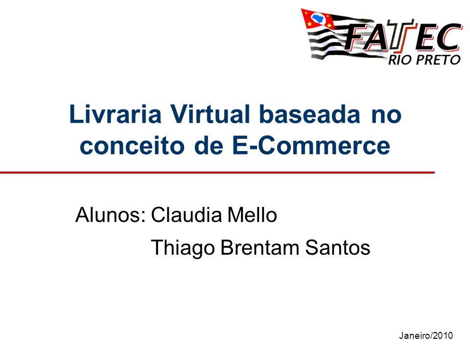 Janeiro/2010 Livraria Virtual baseada no conceito de E-Commerce Alunos: Claudia Mello Thiago Brentam Santos
