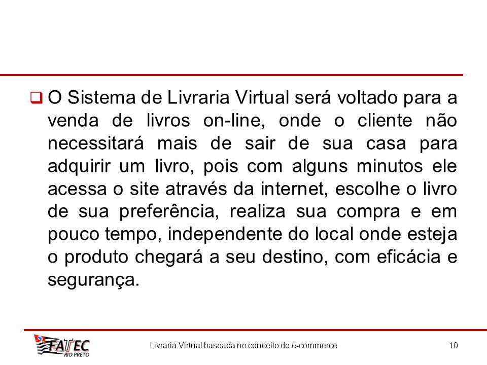 O Sistema de Livraria Virtual será voltado para a venda de livros on-line, onde o cliente não necessitará mais de sair de sua casa para adquirir um li