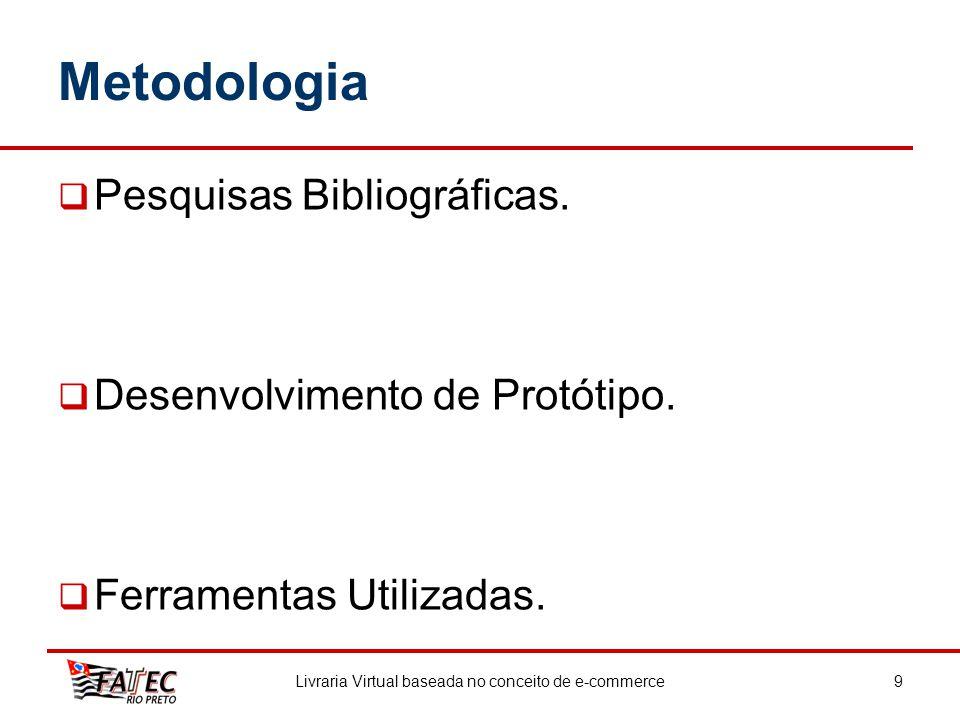 Metodologia Pesquisas Bibliográficas. Desenvolvimento de Protótipo. Ferramentas Utilizadas. Livraria Virtual baseada no conceito de e-commerce9