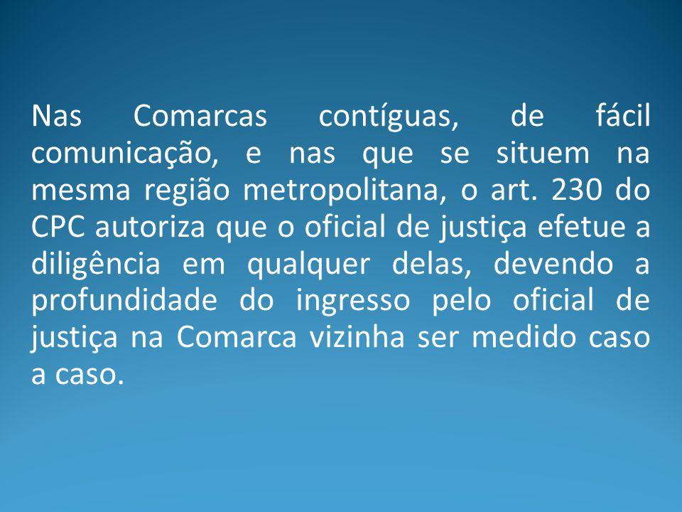 Nas Comarcas contíguas, de fácil comunicação, e nas que se situem na mesma região metropolitana, o art. 230 do CPC autoriza que o oficial de justiça e