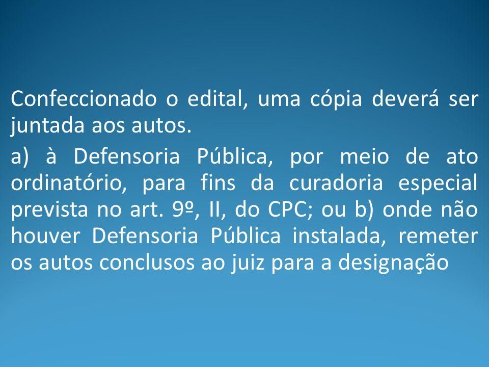 Confeccionado o edital, uma cópia deverá ser juntada aos autos. a) à Defensoria Pública, por meio de ato ordinatório, para fins da curadoria especial