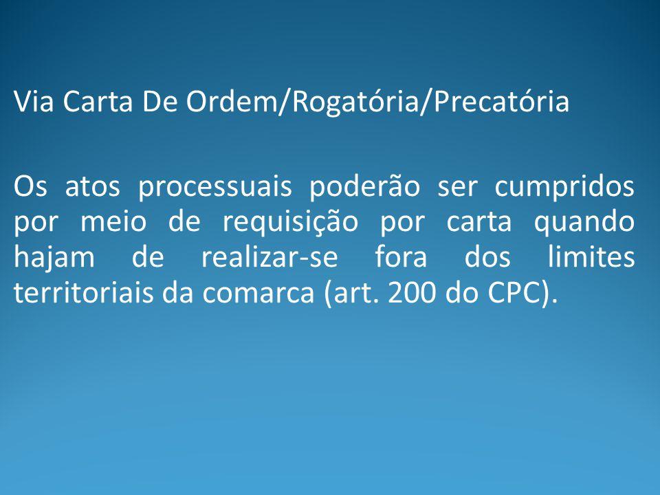 Via Carta De Ordem/Rogatória/Precatória Os atos processuais poderão ser cumpridos por meio de requisição por carta quando hajam de realizar-se fora do
