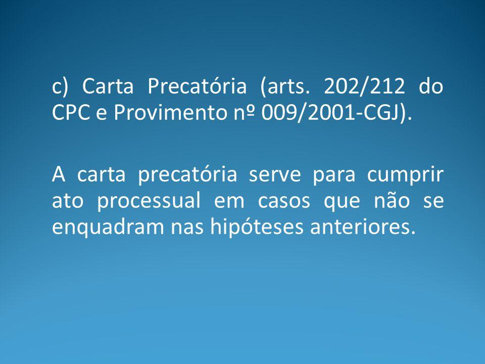 c) Carta Precatória (arts. 202/212 do CPC e Provimento nº 009/2001-CGJ). A carta precatória serve para cumprir ato processual em casos que não se enqu