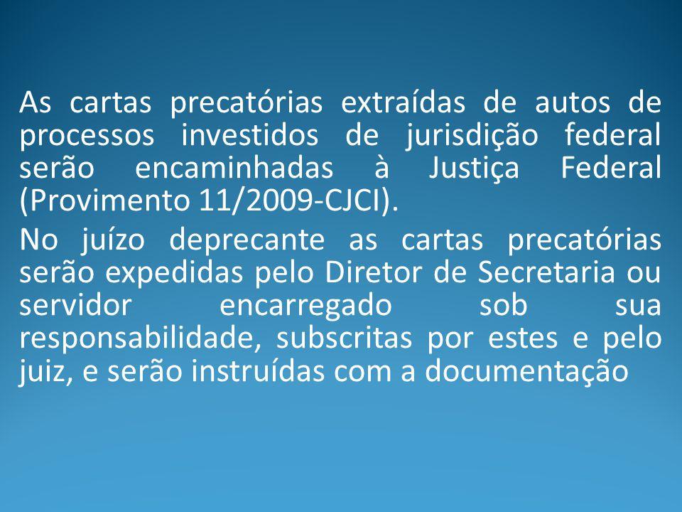 As cartas precatórias extraídas de autos de processos investidos de jurisdição federal serão encaminhadas à Justiça Federal (Provimento 11/2009-CJCI).