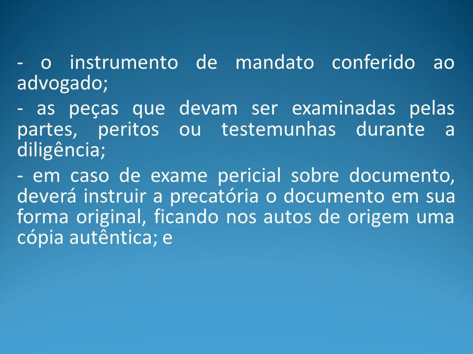 - o instrumento de mandato conferido ao advogado; - as peças que devam ser examinadas pelas partes, peritos ou testemunhas durante a diligência; - em