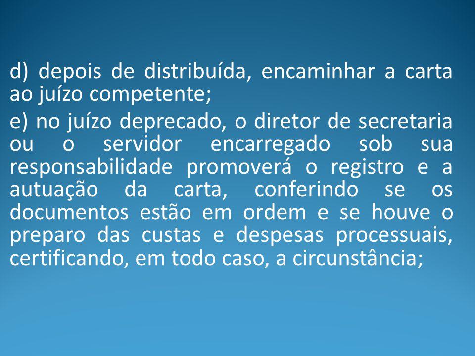 d) depois de distribuída, encaminhar a carta ao juízo competente; e) no juízo deprecado, o diretor de secretaria ou o servidor encarregado sob sua res