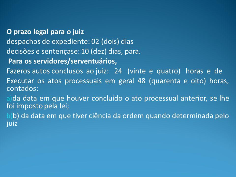 O prazo legal para o juiz despachos de expediente: 02 (dois) dias decisões e sentençase: 10 (dez) dias, para. Para os servidores/serventuários, Fazero