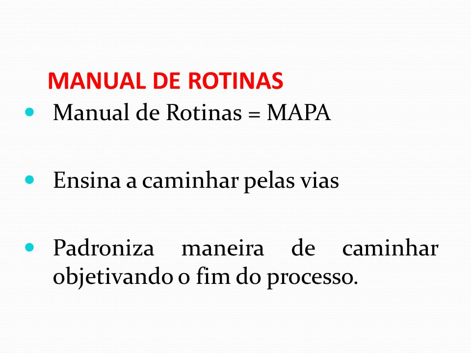 MANUAL DE ROTINAS Manual de Rotinas = MAPA Ensina a caminhar pelas vias Padroniza maneira de caminhar objetivando o fim do processo.