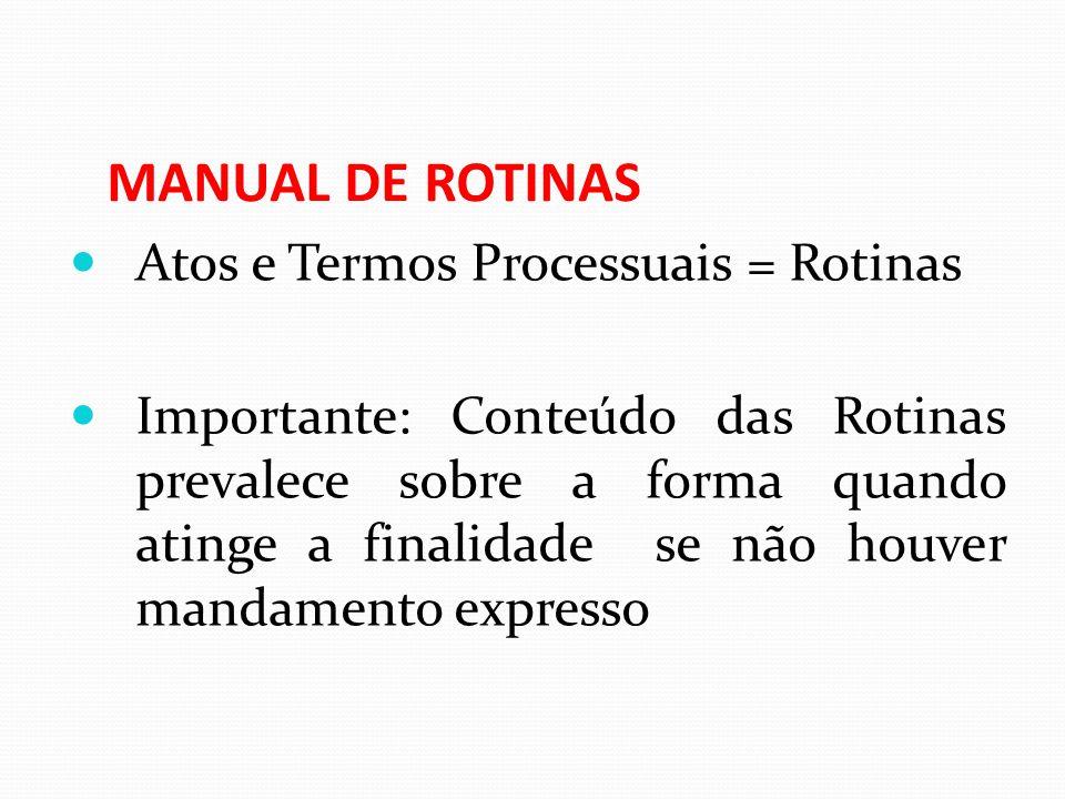 MANUAL DE ROTINAS Atos e Termos Processuais = Rotinas Importante: Conteúdo das Rotinas prevalece sobre a forma quando atinge a finalidade se não houve