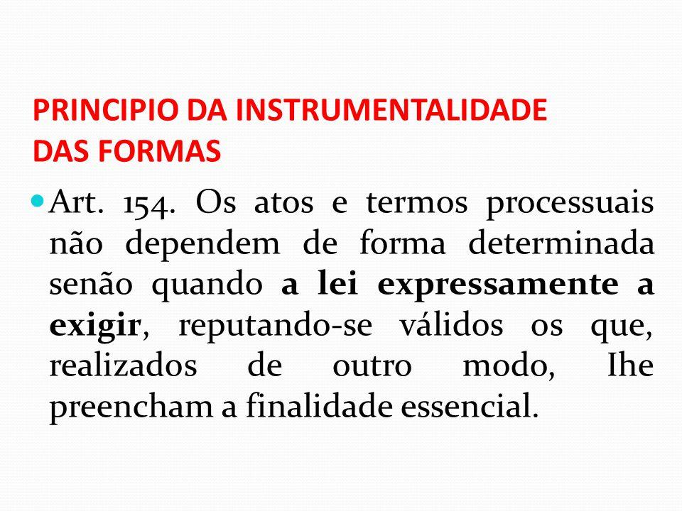 PRINCIPIO DA INSTRUMENTALIDADE DAS FORMAS Art. 154. Os atos e termos processuais não dependem de forma determinada senão quando a lei expressamente a