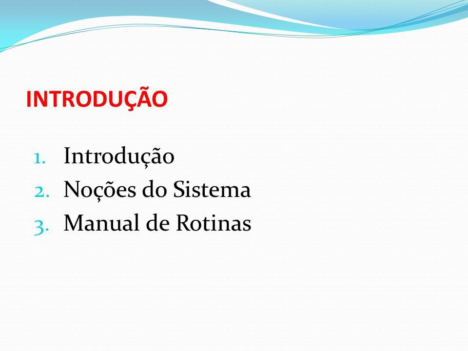 INTRODUÇÃO 1. Introdução 2. Noções do Sistema 3. Manual de Rotinas